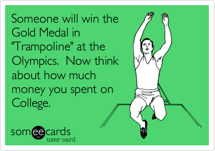 """Someone will win the Gold Medal in """"Trampoline"""" at the Olympics.  Now think about how much money you spent on College."""