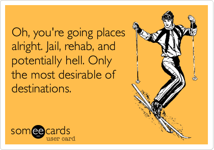 Oh, you're going places alright. Jail, rehab, and potentially hell. Only  the most desirable of  destinations.