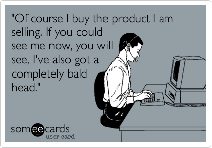 """""""Of course I buy the product I am selling. If you could see me now, you will see, I've also got a completely bald head."""""""