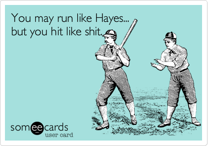 You may run like Hayes... but you hit like shit.