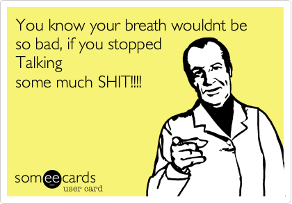 You know your breath wouldnt be so bad, if you stopped Talking some much SHIT!!!!