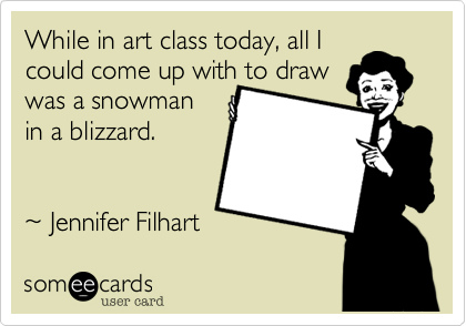 While in art class today, all I could come up with to draw was a snowman  in a blizzard.    %7E Jennifer Filhart