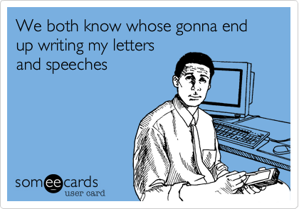 We both know whose gonna end up writing my letters and speeches