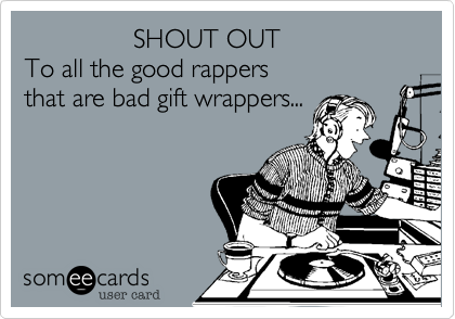 SHOUT OUT To all the good rappers  that are bad gift wrappers...