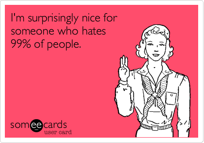 I'm surprisingly nice for someone who hates 99% of people.