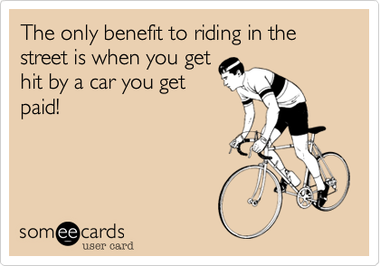 The only benefit to riding in the street is when you get hit by a car you get paid!
