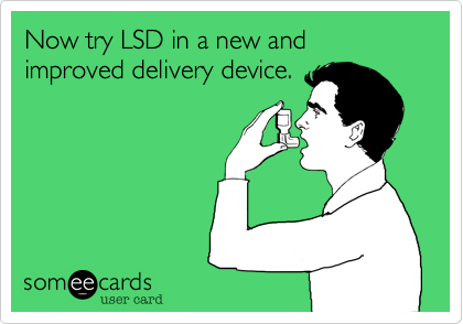 Now try LSD in a new and improved delivery device.