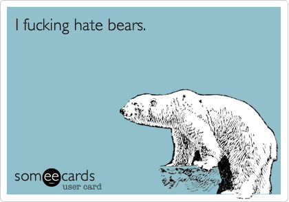 I fucking hate bears.