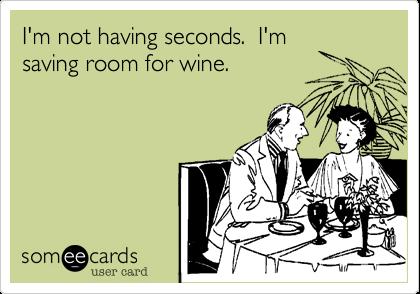 I'm not having seconds.  I'm saving room for wine.