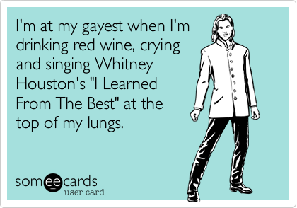 "I'm at my gayest when I'm drinking red wine, crying and singing Whitney Houston's ""I Learned From The Best"" at the top of my lungs."
