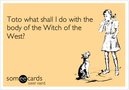 Toto what shall I do with the body of the Witch of the West?