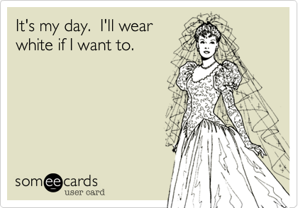 It's my day.  I'll wear white if I want to.