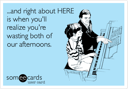 ...and right about HERE is when you'll realize you're wasting both of our afternoons.