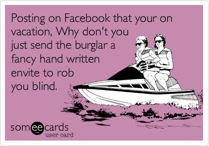 Posting on Facebook that your on vacation, Why don't you just send the burglar a fancy hand written envite to rob you blind.