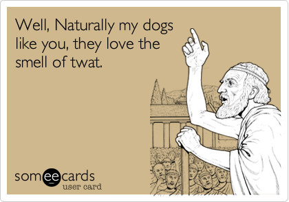 Well, Naturally my dogs like you, they love the smell of twat.