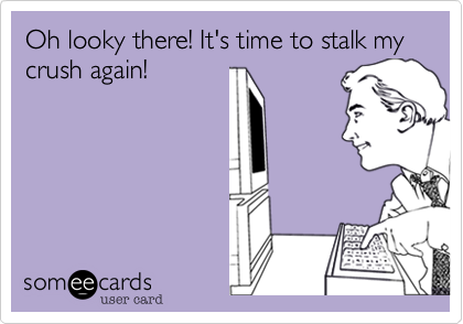 Oh looky there! It's time to stalk my crush again!