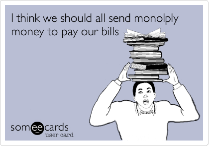 I think we should all send monolply money to pay our bills