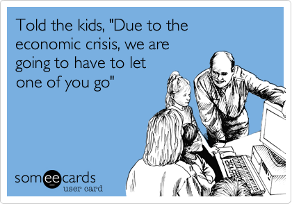"""Told the kids, """"Due to the economic crisis, we are going to have to let one of you go"""""""