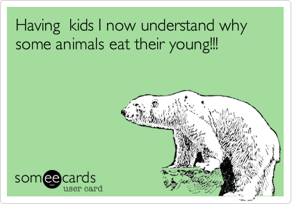 Having  kids I now understand why some animals eat their young!!!