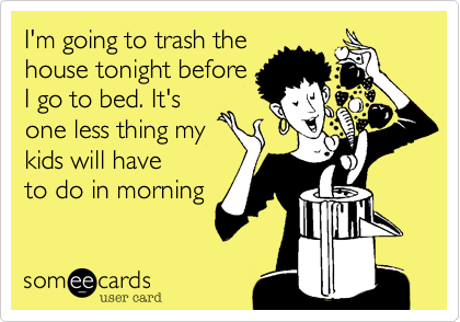 I'm going to trash the house tonight before I go to bed. It's one less thing my kids will have to do in morning