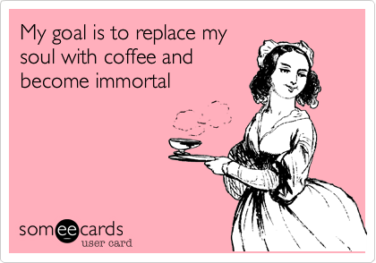 My goal is to replace my soul with coffee and become immortal