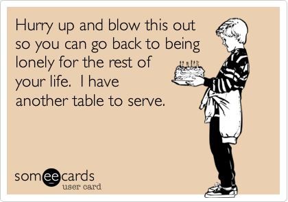 Hurry up and blow this out so you can go back to being lonely for the rest of your life.  I have another table to serve.