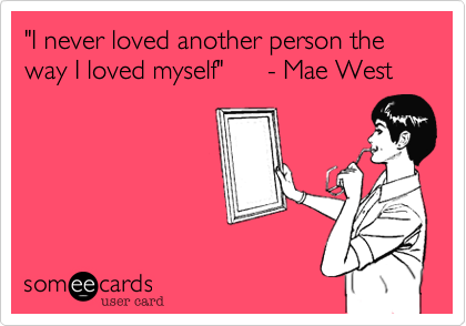 """I never loved another person the way I loved myself""      - Mae West"