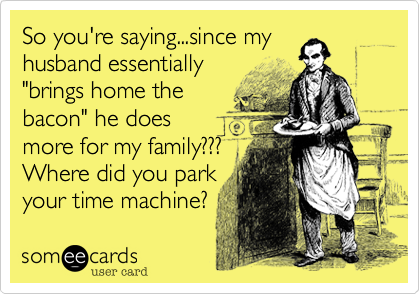 """So you're saying...since my husband essentially """"brings home the bacon"""" he does more for my family??? Where did you park your time machine?"""