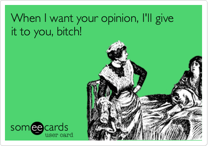 When I want your opinion, I'll give it to you, bitch!