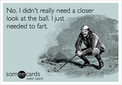 No. I didn't really need a closer look at the ball. I just  needed to fart.