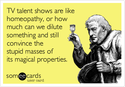 TV talent shows are like homeopathy, or how much can we dilute something and still convince the stupid masses of its magical properties.