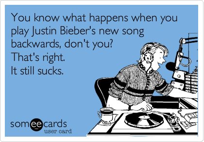 You know what happens when you play Justin Bieber's new song backwards, don't you? That's right. It still sucks.