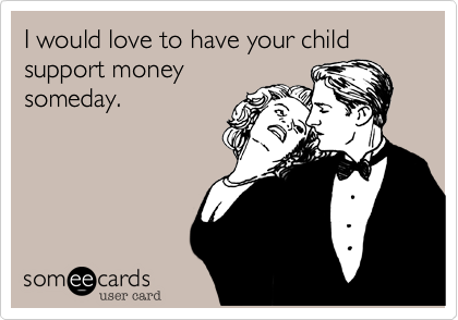 I would love to have your child support money someday.