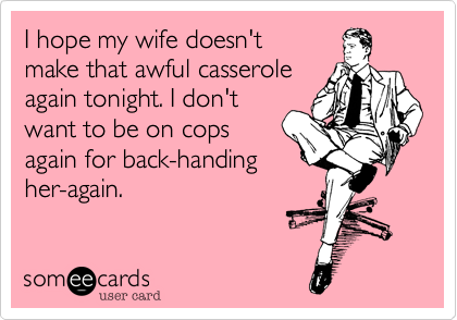 I hope my wife doesn't make that awful casserole again tonight. I don't want to be on cops again for back-handing her-again.