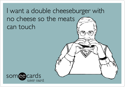 I want a double cheeseburger with no cheese so the meats can touch