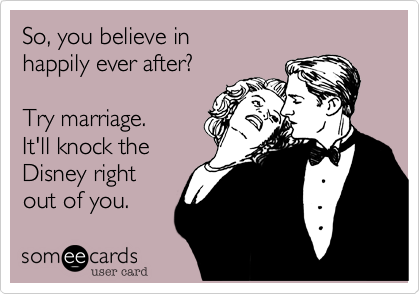 So, you believe in happily ever after?  Try marriage.  It'll knock the Disney right out of you.