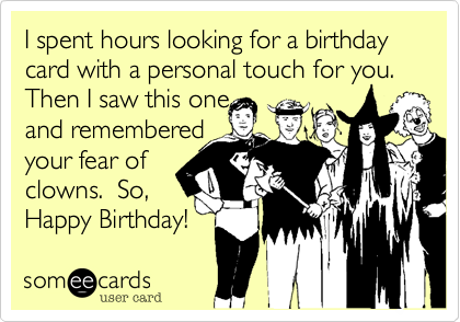 I spent hours looking for a birthday card with a personal touch for you. Then I saw this one and remembered your fear of clowns.  So, Happy Birthday!