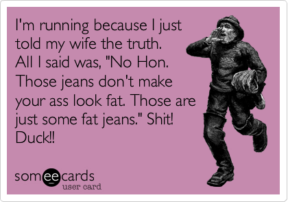"""I'm running because I just told my wife the truth. All I said was, """"No Hon. Those jeans don't make your ass look fat. Those are just some fat jeans."""" Shit! Duck!!"""