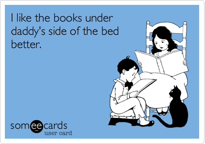 I like the books under daddy's side of the bed better.