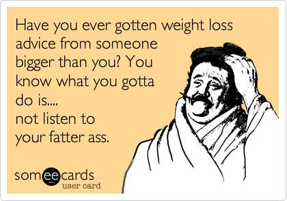 Have you ever gotten weight loss advice from someone bigger than you? You know what you gotta do is....  not listen to your fatter ass.