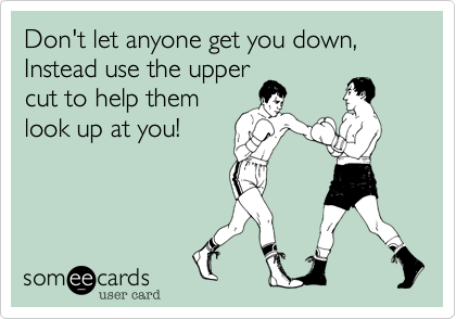 Don't let anyone get you down, Instead use the upper cut to help them look up at you!