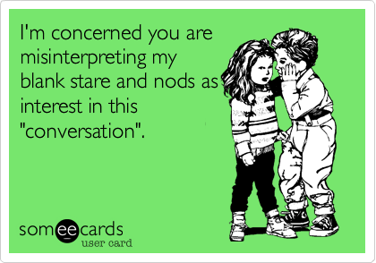"""I'm concerned you are misinterpreting my blank stare and nods as interest in this """"conversation""""."""