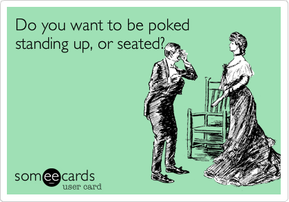 Do you want to be poked standing up, or seated?