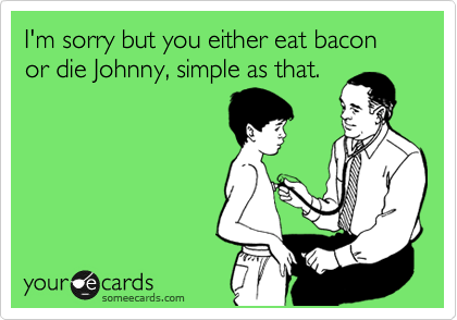I'm sorry but you either eat bacon or die Johnny, simple as that.