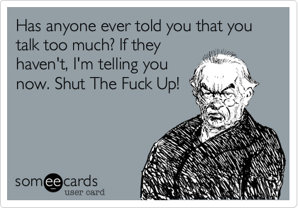 Has anyone ever told you that you talk too much? If they haven't, I'm telling you now. Shut The Fuck Up!