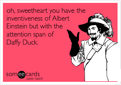 oh, sweetheart you have the inventiveness of Albert Einstein but with the  attention span of Daffy Duck.