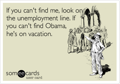 If you can't find me, look on the unemployment line. If you can't find Obama, he's on vacation.