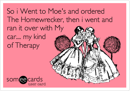 So i Went to Moe's and ordered The Homewrecker, then i went and ran it over with My car.... my kind of Therapy