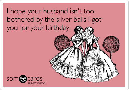 I hope your husband isn't too bothered by the silver balls I got you for your birthday.