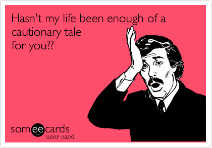 Hasn't my life been enough of a cautionary tale for you??